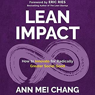 Lean Impact     How to Innovate for Radically Greater Social Good              By:                                                                                                                                 Ann Mei Chang,                                                                                        Eric Ries - foreword                               Narrated by:                                                                                                                                 Kristina Horan                      Length: 10 hrs and 3 mins     Not rated yet     Overall 0.0