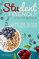 Student-Friendly Cookbook: Cheap, quick, and healthy meals. Delicious, time-saving recipes on a budget