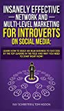 Insanely Effective Network And Multi-Level Marketing For Introverts On Social Media: Learn How to Build an MLM Business to Success by the Top Leaders in the Field and Why You NEED to Start RIGHT NOW!