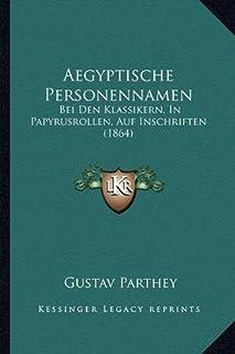 Aegyptische Personennamen: Bei Den Klassikern, in Papyrusrollen, Auf Inschriften (1864)