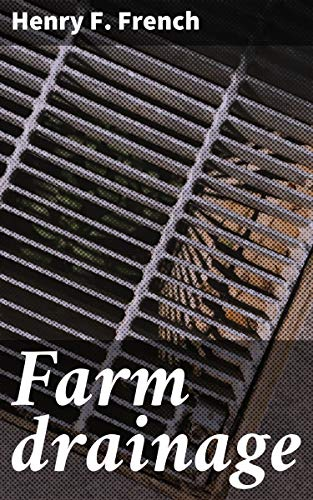 Farm drainage: The Principles, Processes, and Effects of Draining Land with Stones, Wood, Plows, and Open Ditches, and Especially with Tiles by [Henry F. French]