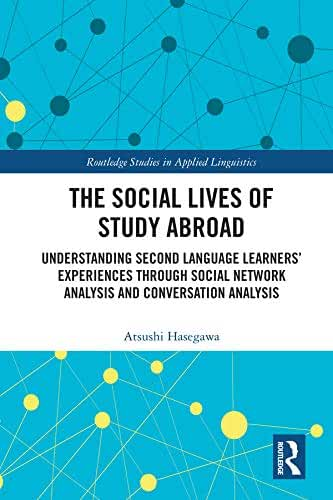The Social Lives of Study Abroad: Understanding Second Language Learners' Experiences through Social Network Analysis and Conversation Analysis (Routledge ... in Applied Linguistics) (English Edition)