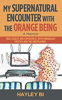 My Supernatural Encounter with the Orange Being: True Stories and Experiences with Unworldly Entities and the Unexplained. by [Hayley Bi]