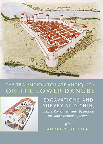 The Transition to Late Antiquity on the Lower Danube: Excavations and survey at Dichin, a Late Roman to early Byzantine Fort and a Roman aqueduct