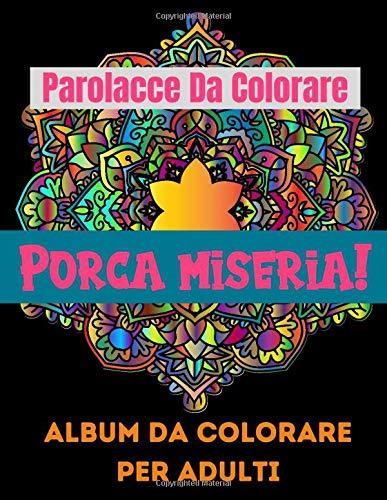 Porca miseria! Parolacce Da Colorare Album Da Colorare Per Adulti: 30 insulti da colorare - Libri da Colorare per Adulti Mandala, Fiori, Geometria Parolacce - Colora via l'Ansia e lo Stress