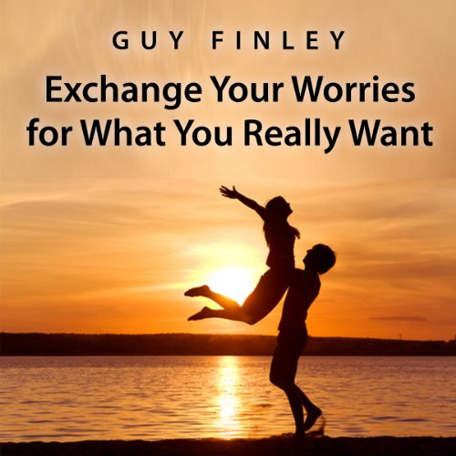 Exchange Your Worries for What You Really Want audiobook cover art