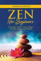 Zen for Beginners: A Complete Guide to Live a Happy, Peaceful and Focused Lifestyle