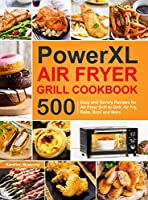 PowerXL Air Fryer Grill Cookbook: 500 Easy and Savory Recipes for Air Fryer Grill to Grill, Air Fry, Bake, Broil and More