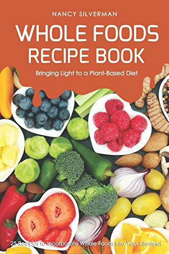 Whole Foods Recipe Book - Bringing Light to a Plant-Based...
