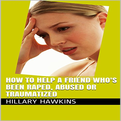 How to Help a Friend Who's Been Raped, Abused or Traumatized audiobook cover art