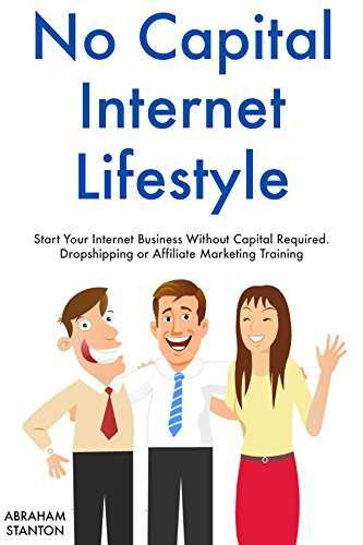 No Capital Internet Lifestyle: Start Your Internet Business Without Capital Required. Dropshipping or Affiliate Marketing Training
