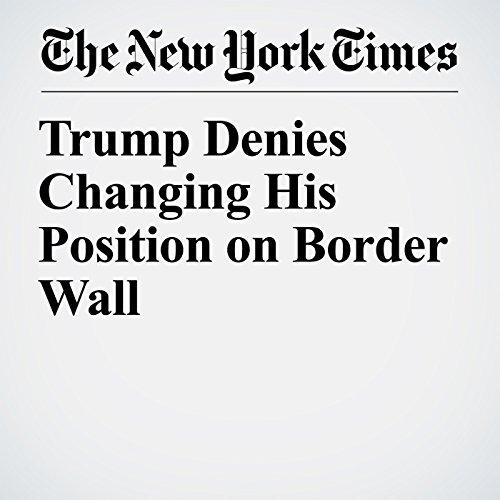 Trump Denies Changing His Position on Border Wall copertina
