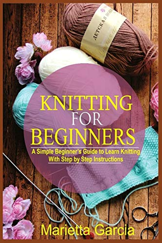 Knitting for Beginners: A Simple Beginner's Guide to Learn Knitting with Step By Step Instructions (Knitting masterclass)