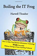 Boiling the IT Frog: How to Make Your Business Information Technology Wildly Successful Without Having to Learn Anything T...