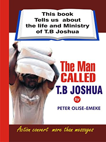 The Man Called T. B Joshua: This Book Tells us about the Life and Ministry of T. B. Joshua