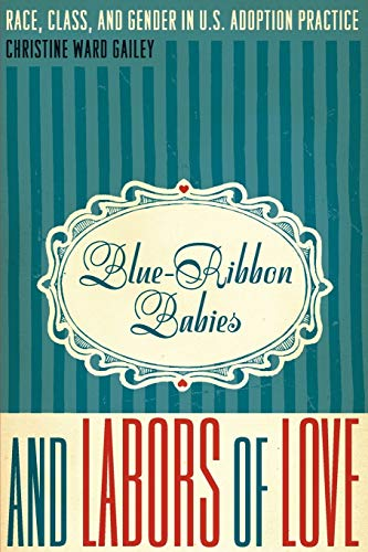 Blue-Ribbon Babies and Labors of Love: Race, Class, and Gender in U.S. Adoption Practice (Louann Atkins Temple Women & C