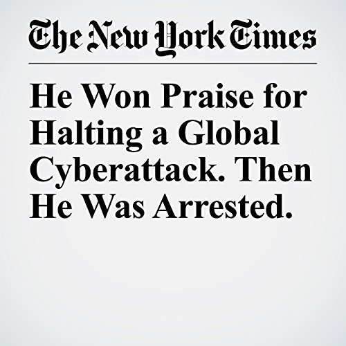 He Won Praise for Halting a Global Cyberattack. Then He Was Arrested. copertina