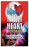 How to Get Through Heart Breaks: Proficient steps for healing a broken heart (Self Improvement Books)