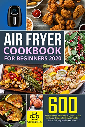 Air Fryer Cookbook for Beginners 2020: 600 Most Wanted Affordable, Quick & Easy Air Fryer Recipes for Smart People | Bake, Grill, Fry, and Roast Meals |