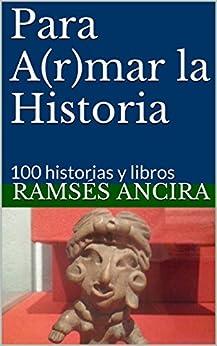 Para A(r)mar la Historia: 100 historias y libros (Volumen 1) (Spanish Edition) by [Ramsés Ancira, Joaquín Berruecos]