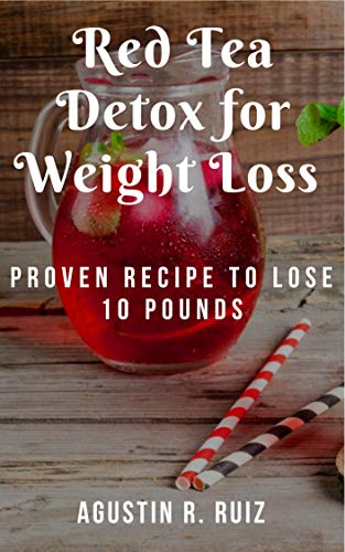 Red Tea Detox for Weight Loss : Proven Recipe To Lose 10 Pounds: (Choose the Right Teas, Get A Flat Belly, Boost Your Metabolism, Eliminate Toxins, Find Organic Tea, Chinese Tea, Fit Tea Detox)