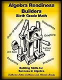 Algebra Readiness Builders Sixth Grade Math: Building Skills for Success in Algebra