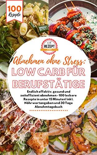 Abnehmen ohne Stress: Low Carb für Berufstätige! Endlich effektiv, gesund und zeiteffizient abnehmen - 100 leckere Rezepte in unter 15 Minuten! inkl. Nährwertangaben und 30 Tage Abnehmtagebuch
