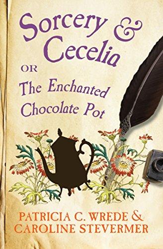 Sorcery & Cecelia: Or, The Enchanted Chocolate Pot (The Cecelia and Kate Novels Book 1)