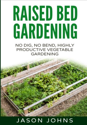 Raised Bed Gardening - A Guide To Growing Vegetables In Raised Beds: No Dig, No Bend, Highly Productive Vegetable Gardens: 11 (Inspiring Gardening Ideas)