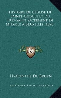 Histoire de L'Eglise de Sainte-Gudule Et Du Tres-Saint Sacrement de Miracle a Bruxelles (1870)