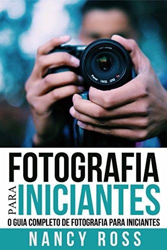 Fotografia para Iniciantes: O Guia Completo de Fotografia para Iniciantes