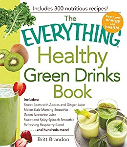 The Everything Healthy Green Drinks Book: Includes Sweet Beets with Apples and Ginger Juice, Melon-Kale Morning Smoothie, Green Nectarine Juice, Sweet ... Blend and hundreds more! (Everything®) by [Britt Brandon]
