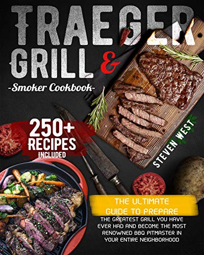 Traeger Grill & Smoker Cookbook: The Ultimate Guide To Prepare the Greatest Grill You Have Ever Had and Become the Most Renowned BBQ Pitmaster in Your Entire Neighborhood | 250+ Recipes Included