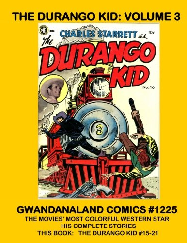 The Durango Kid: Volume 3: Gwandanaland Comics #1225 --- The Movies' Most Colorful Western Star - His Complete Stories --- This Book:  Complete Issues #15-21
