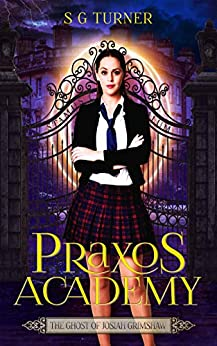 The Ghost of Josiah Grimshaw: a supernatural academy series (Praxos Academy Book 1) by [Suzy Turner, S G Turner]