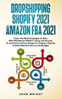 Dropshipping Shopify 2021 and Amazon FBA 2021: Learn the Best Strategies to Earn $45,000/Month PROFIT Using a #1 Proven E-commerce Online System to Create a Passive Income Machine with a Low Budget