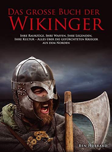 Das große Buch der Wikinger: Ihre Raubzüge, ihre Legenden, ihre Kultur – alles über die gefürchteten Krieger aus dem Norden