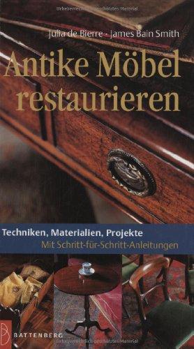 Antike Möbel restaurieren: Techniken, Materialien, Projekte. Mit Schritt-für-Schritt-Anleitungen