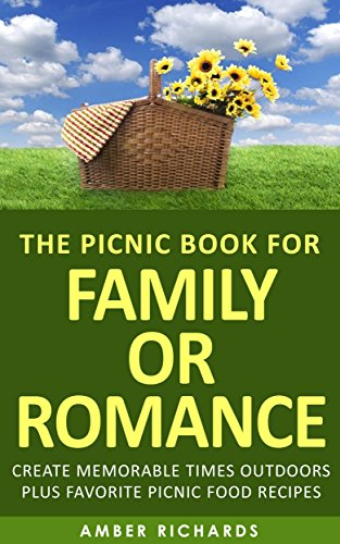 The Picnic Book for Family or Romance: Create Memorable Times Outdoors Plus Favorite Picnic Food Recipes by [Amber Richards]