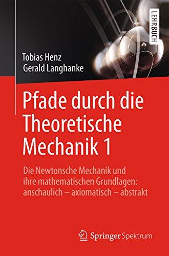 Pfade durch die Theoretische Mechanik 1: Die Newtonsche Mechanik und ihre mathematischen Grundlagen: anschaulich – axiomatisch – abstrakt