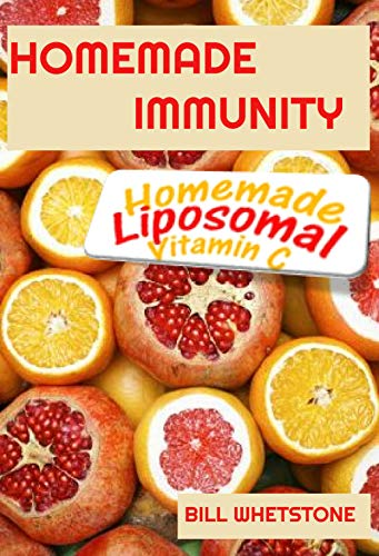 HOMEMADE IMMUNITY HOMEMADE LIPOSOMAL VITAMIN C: A Complete Guide On How To Make This Amazing Immune Booster saving millions of lives