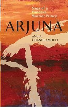 ARJUNA Saga Of A Pandava Warrior-Prince by [Anuja Chandramouli]