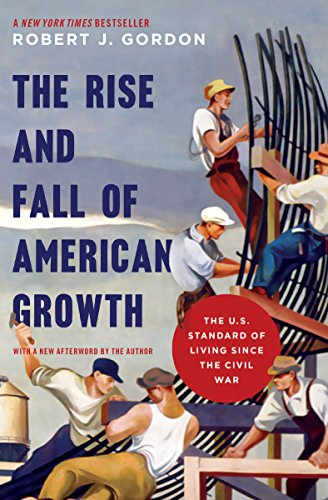 The Rise and Fall of American Growth: The U.S. Standard of Living since the Civil War (The Princeton Economic History of the Western World, 70)