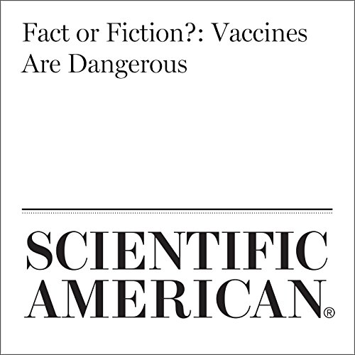 Fact or Fiction?: Vaccines Are Dangerous                   By:                                                                                                                                 Dina Fine Maron                               Narrated by:                                                                                                                                 Jef Holbrook                      Length: 9 mins     Not rated yet     Overall 0.0