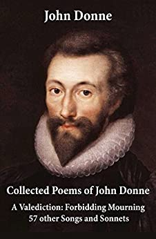 Collected Poems of John Donne - A Valediction: Forbidding Mourning + 57 other Songs and Sonnets by [John Donne]