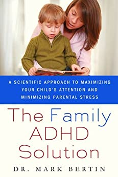The Family ADHD Solution: A Scientific Approach to Maximizing Your Child's Attention and Minimizing Parental Stress by [Mark Bertin MD]