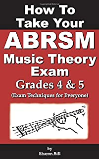 How To Take Your ABRSM Music Theory Exam Grades 4 & 5: Exam Techniques For Everyone