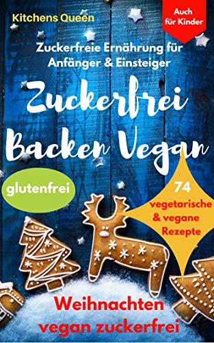 Zuckerfreie Ernährung für Anfänger & Einsteiger (auch für Kinder): Zuckerfrei Backen Vegan - 74 vegetarische & vegane Rezepte ohne Zucker - Weihnachten vegan zuckerfrei - Plätzchen glutenfrei