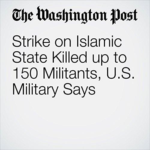 Strike on Islamic State Killed up to 150 Militants, U.S. Military Says copertina
