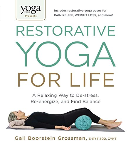 Yoga Journal Presents Restorative Yoga for Life: A Relaxing Way to De-stress, Re-energize, and Find Balance